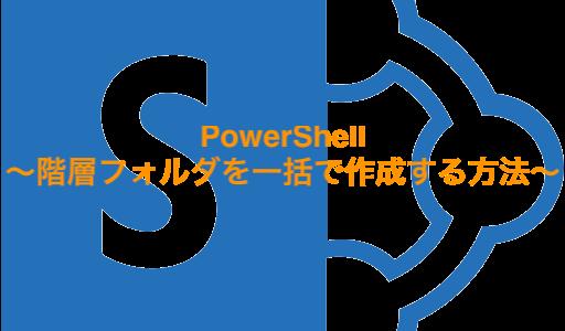 PowerShell〜階層フォルダを一括で作成する方法〜