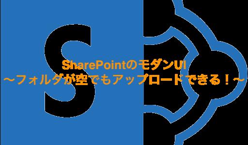SharePointのモダンUI〜フォルダが空でもアップロードできる!〜