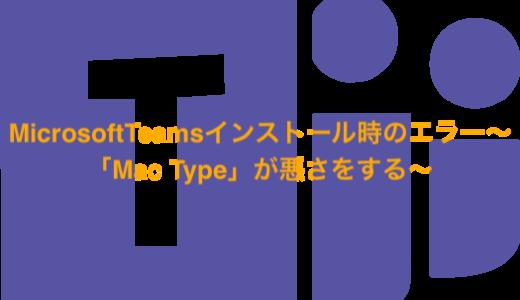 MicrosoftTeamsインストール時のエラー〜「Mac Type」が悪さをする〜