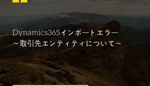 Dynamics365インポートエラー〜取引先エンティティについて〜