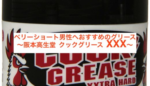 ベリーショート男性へおすすめのグリース〜阪本高生堂 クックグリース XXX〜