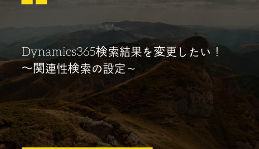 Dynamics365検索結果を変更したい!〜関連性検索の設定〜