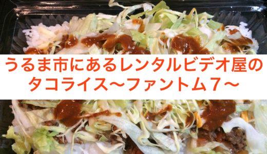 うるま市にあるレンタルビデオ屋のタコライス〜ファントム7〜