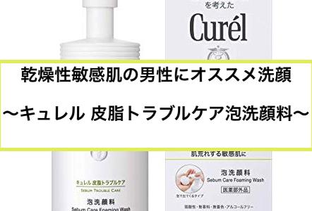 乾燥性敏感肌の男性にオススメ洗顔〜キュレル 皮脂トラブルケア泡洗顔料〜