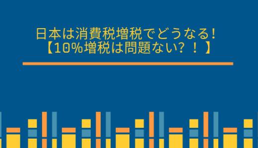 日本は消費税増税でどうなる!【10%増税は問題ない?!】
