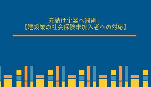 元請け企業へ罰則!【建設業の社会保険未加入者への対応】